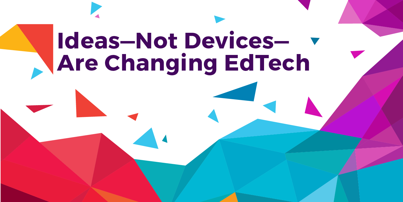 Ideas Not Devices are Changing EdTech-01.png